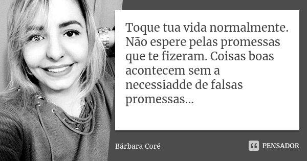 Toque tua vida normalmente. Não espere pelas promessas que te fizeram. Coisas boas acontecem sem a necessiadde de falsas promessas...... Frase de Bárbara Coré.