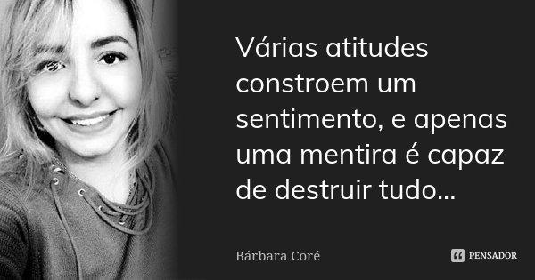 Várias atitudes constroem um sentimento, e apenas uma mentira é capaz de destruir tudo...... Frase de Bárbara Coré.
