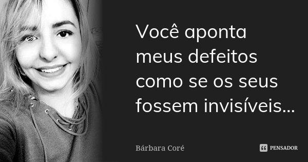 Você aponta meus defeitos como se os seus fossem invisíveis...... Frase de Bárbara Coré.