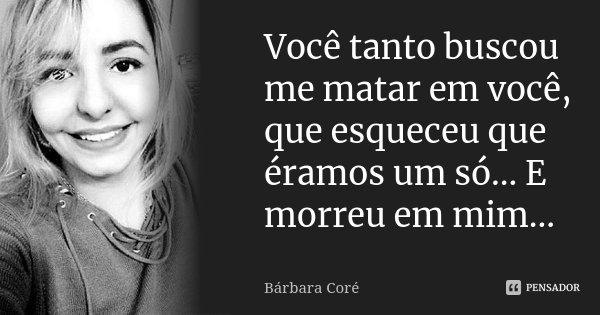 Você tanto buscou me matar em você, que esqueceu que éramos um só... E morreu em mim...... Frase de Bárbara Coré.