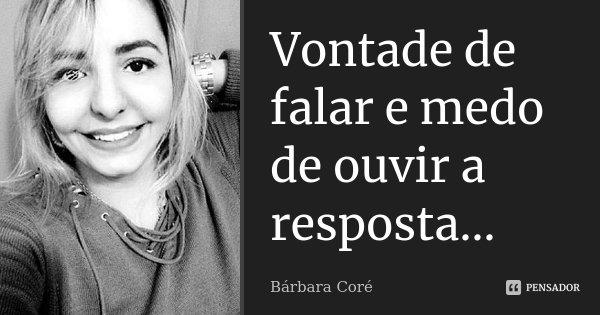 Vontade de falar e medo de ouvir a resposta...... Frase de Bárbara Coré.