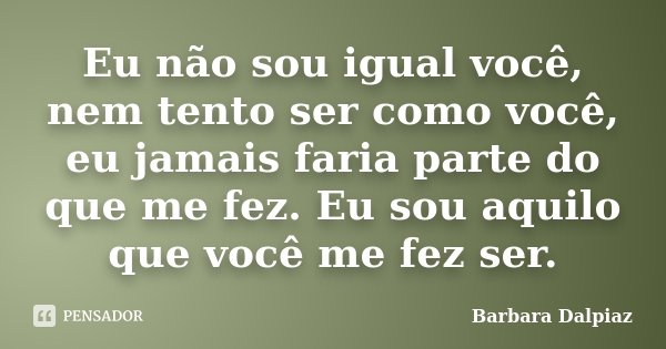 Eu não sou igual você, nem tento ser como você, eu jamais faria parte do que me fez. Eu sou aquilo que você me fez ser.... Frase de Bárbara Dalpiaz.