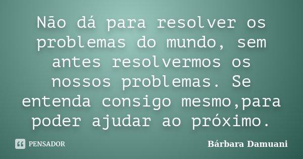 Não dá para resolver os problemas do mundo, sem antes resolvermos os nossos problemas. Se entenda consigo mesmo,para poder ajudar ao próximo.... Frase de Bárbara Damuani.