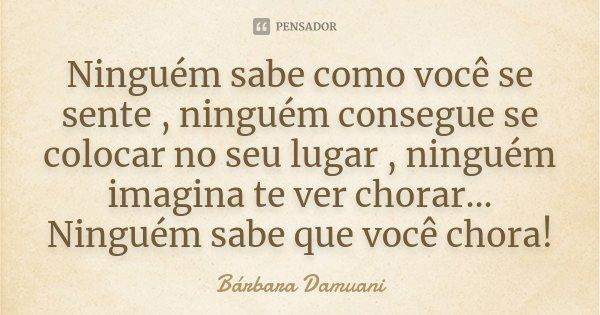 Ninguém sabe como você se sente , ninguém consegue se colocar no seu lugar , ninguém imagina te ver chorar... Ninguém sabe que você chora!... Frase de Bárbara Damuani.