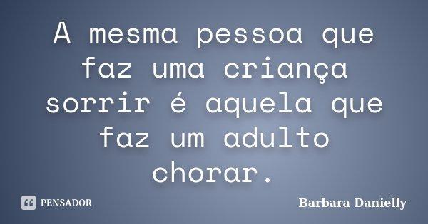 A mesma pessoa que faz uma criança sorrir é aquela que faz um adulto chorar.... Frase de Barbara Danielly.