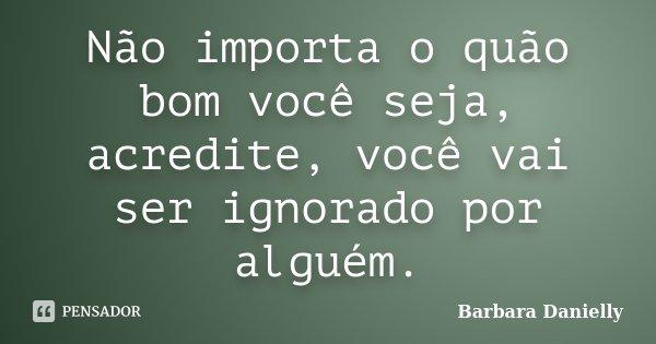 Não importa o quão bom você seja, acredite, você vai ser ignorado por alguém.... Frase de Barbara Danielly.