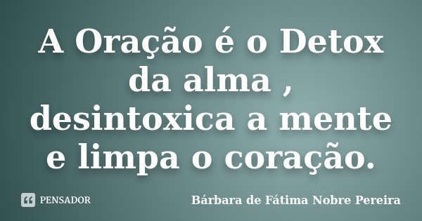 A Oração é o Detox da alma , desintoxica a mente e limpa o coração.... Frase de Bárbara de Fátima Nobre Pereira.