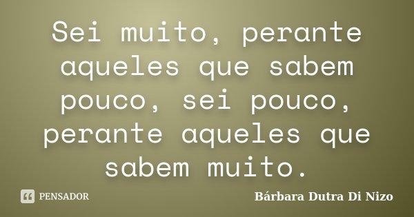 Sei muito, perante aqueles que sabem pouco, sei pouco, perante aqueles que sabem muito.... Frase de Bárbara Dutra Di Nizo.