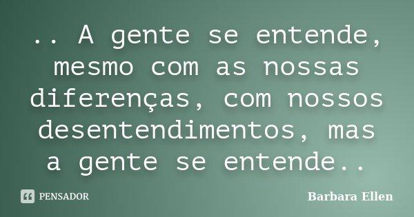 .. A gente se entende, mesmo com as nossas diferenças, com nossos desentendimentos, mas a gente se entende..... Frase de Barbara Ellen.