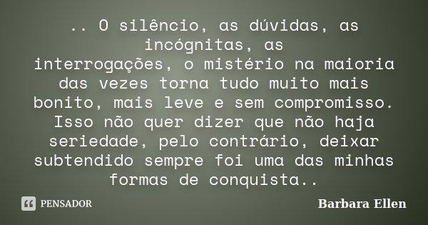 .. O silêncio, as dúvidas, as incógnitas, as interrogações, o mistério na maioria das vezes torna tudo muito mais bonito, mais leve e sem compromisso. Isso não ... Frase de Barbara Ellen.