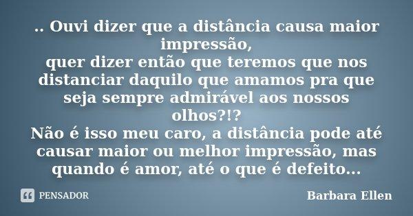 .. Ouvi dizer que a distância causa maior impressão, quer dizer então que teremos que nos distanciar daquilo que amamos pra que seja sempre admirável aos nossos... Frase de Barbara Ellen.