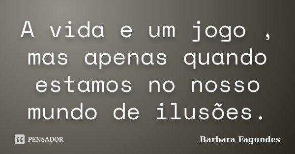 A vida e um jogo , mas apenas quando estamos no nosso mundo de ilusões.... Frase de Barbara Fagundes.