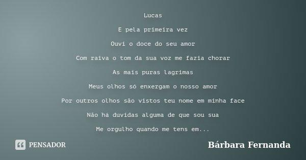 Lucas E pela primeira vez Ouvi o doce do seu amor Com raiva o tom da sua voz me fazia chorar As mais puras lagrimas Meus olhos só enxergam o nosso amor Por outr... Frase de Bárbara Fernanda.