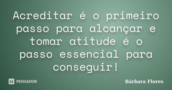 Acreditar é o primeiro passo para alcançar e tomar atitude é o passo essencial para conseguir!... Frase de Bárbara Flores.