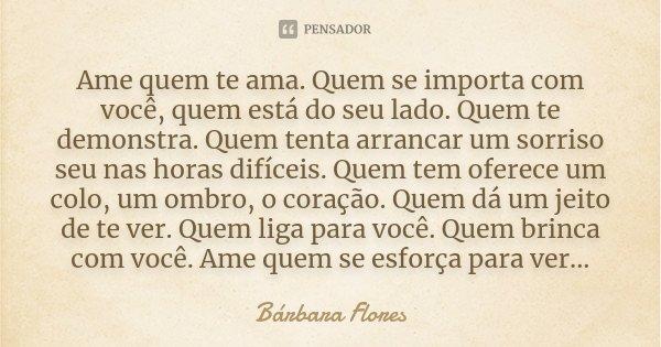 Ame Quem Te Ama. Quem Se Importa Com... Bárbara Flores
