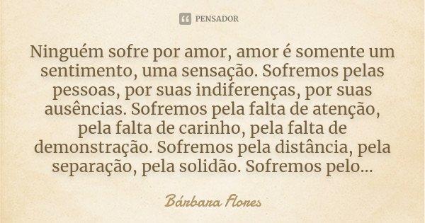 Ninguém Sofre Por Amor, Amor é Somente... Bárbara Flores