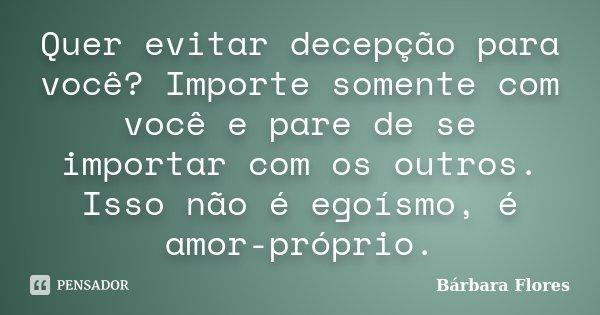Quer evitar decepção para você? Importe somente com você e pare de se importar com os outros. Isso não é egoísmo, é amor-próprio.... Frase de Bárbara Flores.