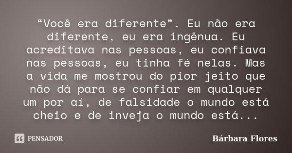 """""""Você era diferente"""". Eu não era diferente, eu era ingênua. Eu acreditava nas pessoas, eu confiava nas pessoas, eu tinha fé nelas. Mas a vida me mostrou do pior... Frase de Bárbara Flores."""