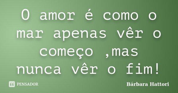 O amor é como o mar apenas vêr o começo ,mas nunca vêr o fim!... Frase de Bárbara Hattori.