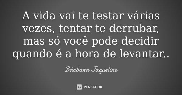 A vida vai te testar várias vezes, tentar te derrubar, mas só você pode decidir quando é a hora de levantar..... Frase de Bárbara Jaqueline.
