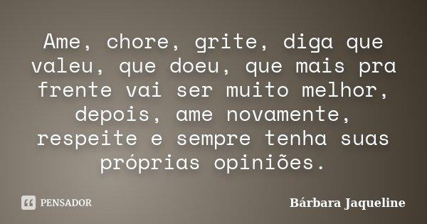 Ame, chore, grite, diga que valeu, que doeu, que mais pra frente vai ser muito melhor, depois, ame novamente, respeite e sempre tenha suas próprias opiniões.... Frase de Bárbara Jaqueline.