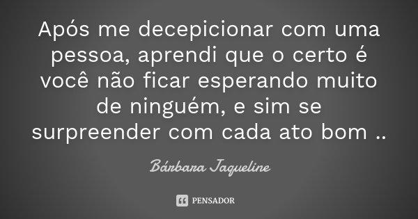 Após me decepicionar com uma pessoa, aprendi que o certo é você não ficar esperando muito de ninguém, e sim se surpreender com cada ato bom ..... Frase de Bárbara Jaqueline.