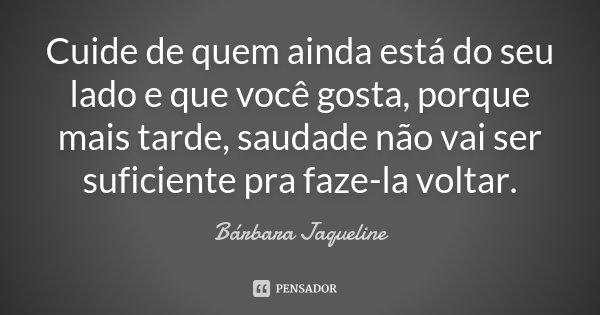 Cuide de quem ainda está do seu lado e que você gosta, porque mais tarde, saudade não vai ser suficiente pra faze-la voltar.... Frase de Bárbara Jaqueline.