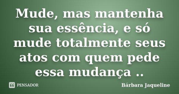Mude, mas mantenha sua essência, e só mude totalmente seus atos com quem pede essa mudança ..... Frase de Bárbara Jaqueline.