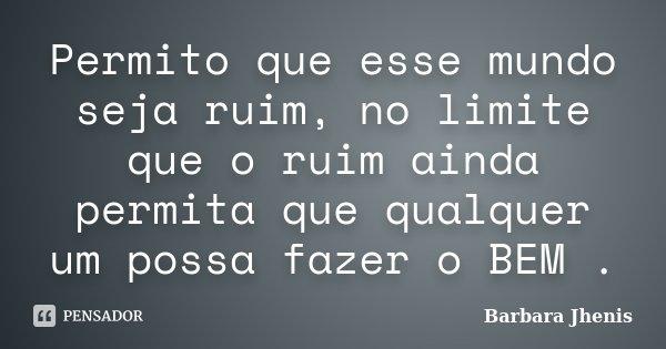 Permito que esse mundo seja ruim, no limite que o ruim ainda permita que qualquer um possa fazer o BEM .... Frase de Barbara Jhenis.