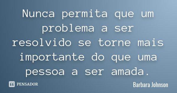 Nunca permita que um problema a ser resolvido se torne mais importante do que uma pessoa a ser amada.... Frase de Barbara Johnson.