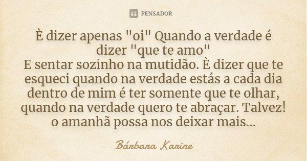 """È dizer apenas """"oi"""" Quando a verdade é dizer """"que te amo"""" E sentar sozinho na mutidão. È dizer que te esqueci quando na verdade estás a cada... Frase de Bárbara Karine."""