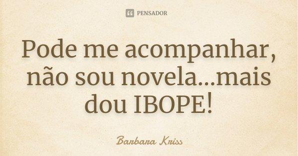 Pode me acompanhar, não sou novela…mais dou IBOPE!... Frase de Barbara Kriss.