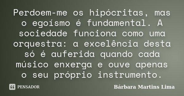 Perdoem-me os hipócritas, mas o egoísmo é fundamental. A sociedade funciona como uma orquestra: a excelência desta só é auferida quando cada músico enxerga e ou... Frase de Bárbara Martins Lima.