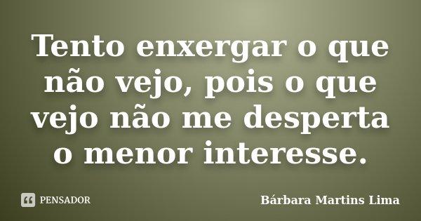 Tento enxergar o que não vejo, pois o que vejo não me desperta o menor interesse.... Frase de Bárbara Martins Lima.