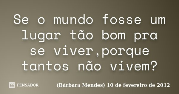 Se o mundo fosse um lugar tão bom pra se viver,porque tantos não vivem?... Frase de (Bárbara Mendes) 10 de fevereiro de 2012.