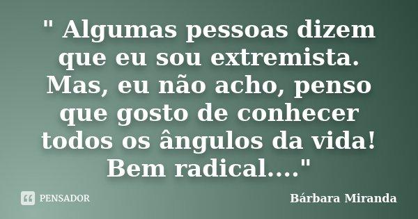""""""" Algumas pessoas dizem que eu sou extremista. Mas, eu não acho, penso que gosto de conhecer todos os ângulos da vida! Bem radical....""""... Frase de Bárbara Miranda."""