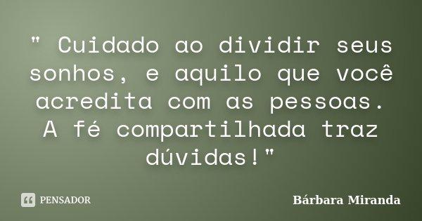 """"""" Cuidado ao dividir seus sonhos, e aquilo que você acredita com as pessoas. A fé compartilhada traz dúvidas!""""... Frase de Bárbara Miranda."""
