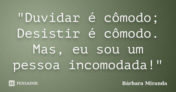 """""""Duvidar é cômodo; Desistir é cômodo. Mas, eu sou um pessoa incomodada!""""... Frase de Bárbara Miranda."""