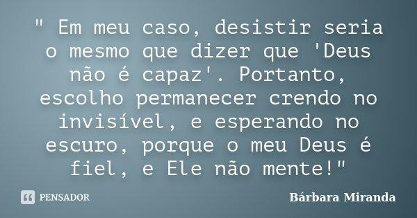 """"""" Em meu caso, desistir seria o mesmo que dizer que 'Deus não é capaz'. Portanto, escolho permanecer crendo no invisível, e esperando no escuro, porque o m... Frase de Bárbara Miranda."""
