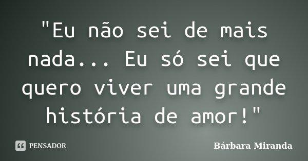 """""""Eu não sei de mais nada... Eu só sei que quero viver uma grande história de amor!""""... Frase de Bárbara Miranda."""
