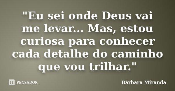 """""""Eu sei onde Deus vai me levar... Mas, estou curiosa para conhecer cada detalhe do caminho que vou trilhar.""""... Frase de Bárbara Miranda."""