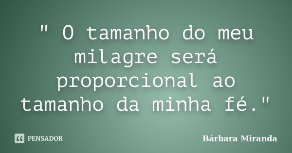 """"""" O tamanho do meu milagre será proporcional ao tamanho da minha fé.""""... Frase de Bárbara Miranda."""