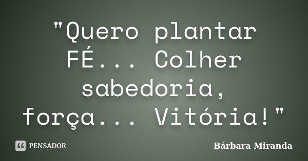 """""""Quero plantar FÉ... Colher sabedoria, força... Vitória!""""... Frase de Bárbara Miranda."""