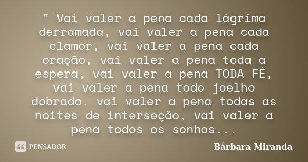 """"""" Vai valer a pena cada lágrima derramada, vai valer a pena cada clamor, vai valer a pena cada oração, vai valer a pena toda a espera, vai valer a pena TOD... Frase de Bárbara Miranda."""