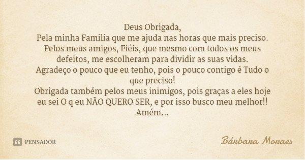 Deus Obrigada, Pela minha Familia que me ajuda nas horas que mais preciso. Pelos meus amigos, Fiéis, que mesmo com todos os meus defeitos, me escolheram para di... Frase de Bárbara Moraes.