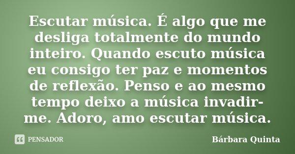 Escutar música. É algo que me desliga totalmente do mundo inteiro. Quando escuto música eu consigo ter paz e momentos de reflexão. Penso e ao mesmo tempo deixo ... Frase de Bárbara Quinta.