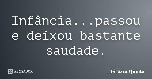 Infância...passou e deixou bastante saudade.... Frase de Bárbara Quinta.