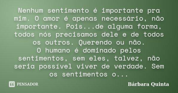 Nenhum sentimento é importante pra mim. O amor é apenas necessário, não importante. Pois...de alguma forma, todos nós precisamos dele e de todos os outros. Quer... Frase de Bárbara Quinta.