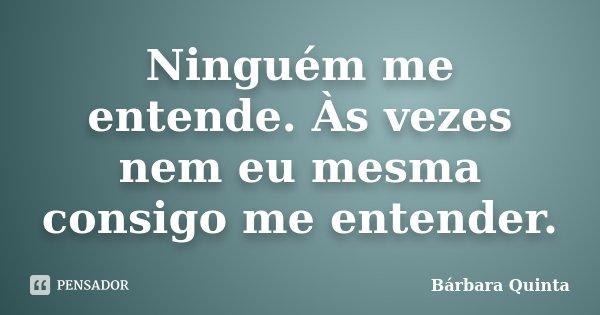 Ninguém me entende. Às vezes nem eu mesma consigo me entender.... Frase de Bárbara Quinta.