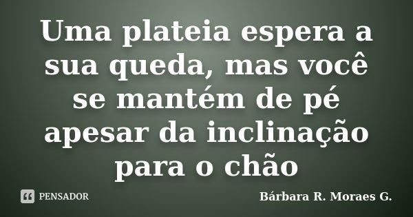 Uma plateia espera a sua queda, mas você se mantém de pé apesar da inclinação para o chão... Frase de Bárbara R. Moraes G..
